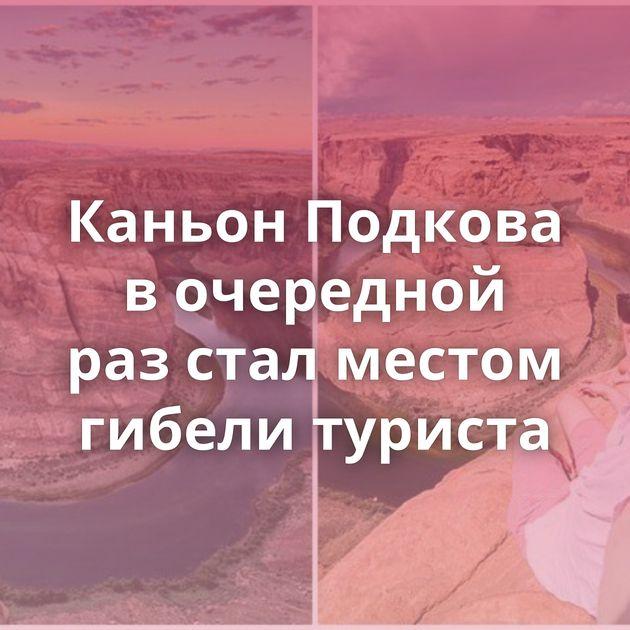 Каньон Подкова вочередной разстал местом гибели туриста