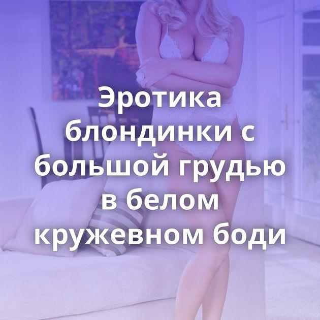 Эротика блондинки с большой грудью в белом кружевном боди