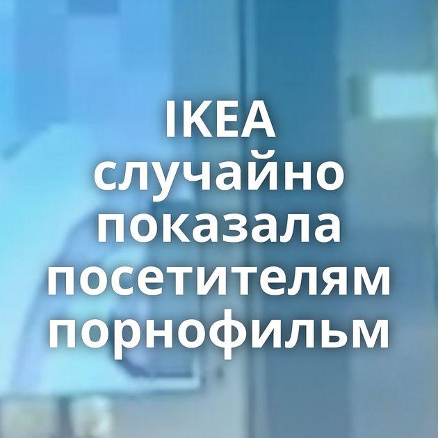 IKEA случайно показала посетителям порнофильм