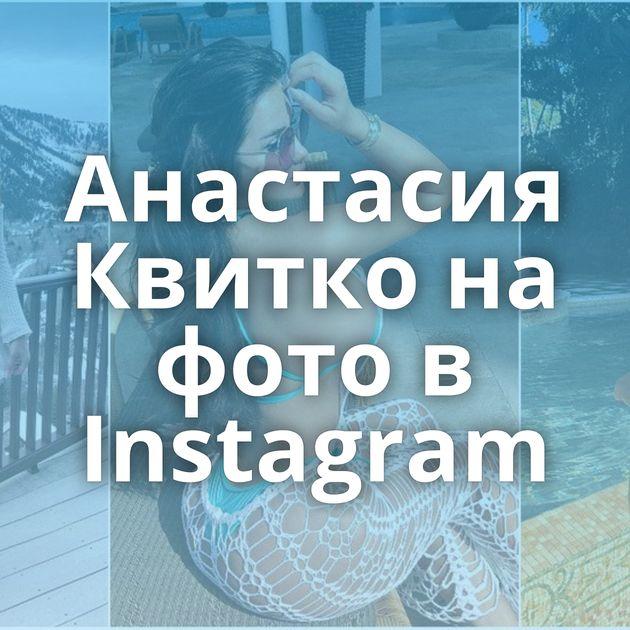 Анастасия Квитко на фото в Instagram