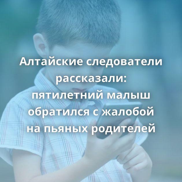 Алтайские следователи рассказали: пятилетний малыш обратился сжалобой напьяных родителей