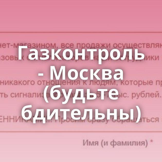 Газконтроль - Москва (будьте бдительны)