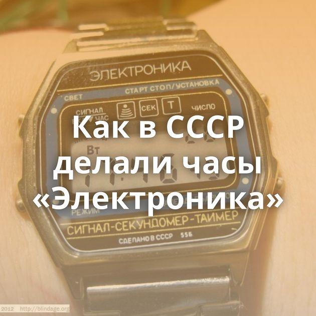 КаквСССР делали часы «Электроника»