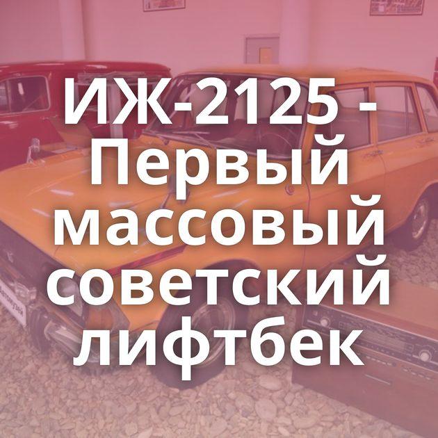 ИЖ-2125 - Первый массовый советский лифтбек