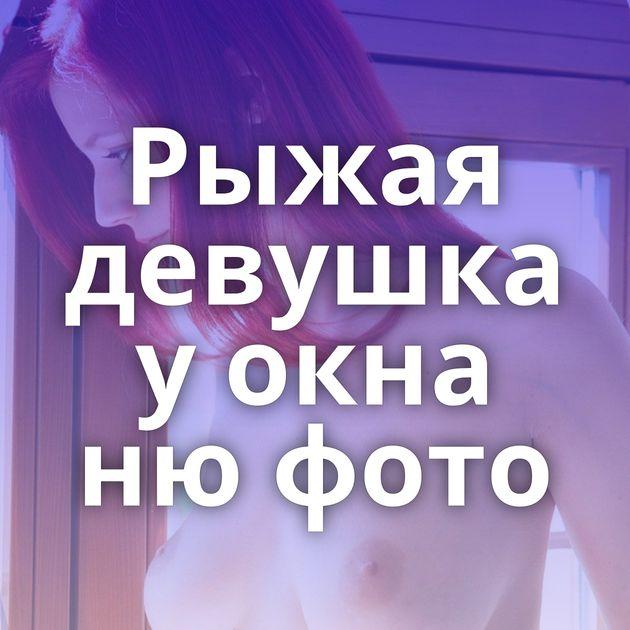Рыжая девушка у окна ню фото