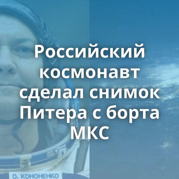 Российский космонавт сделал снимок Питера сборта МКС