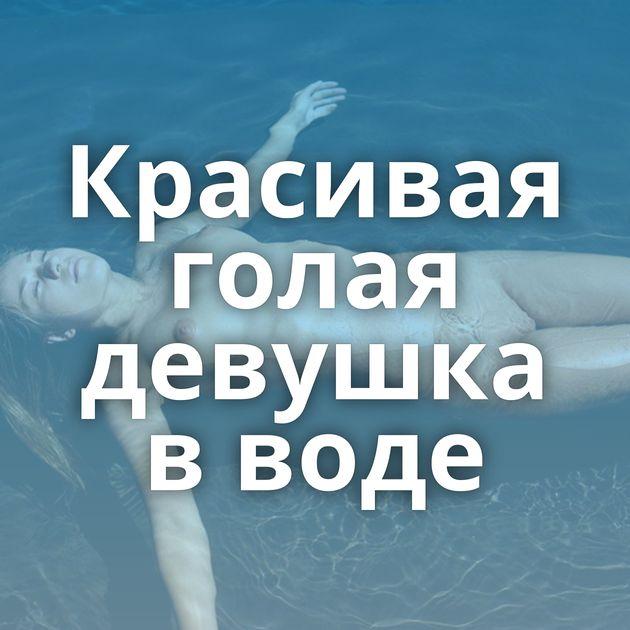 Красивая голая девушка в воде