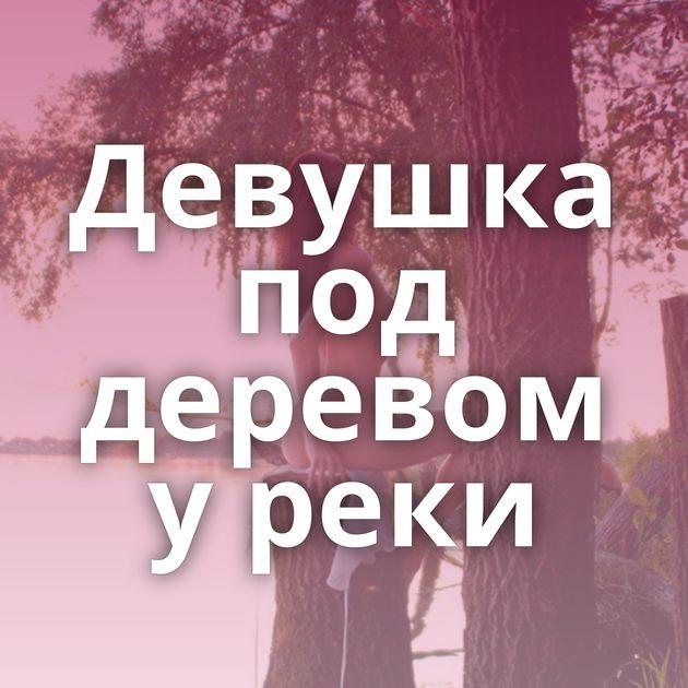 Девушка под деревом у реки