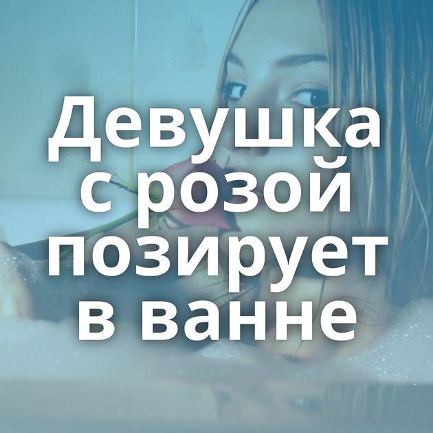 Девушка с розой позирует в ванне