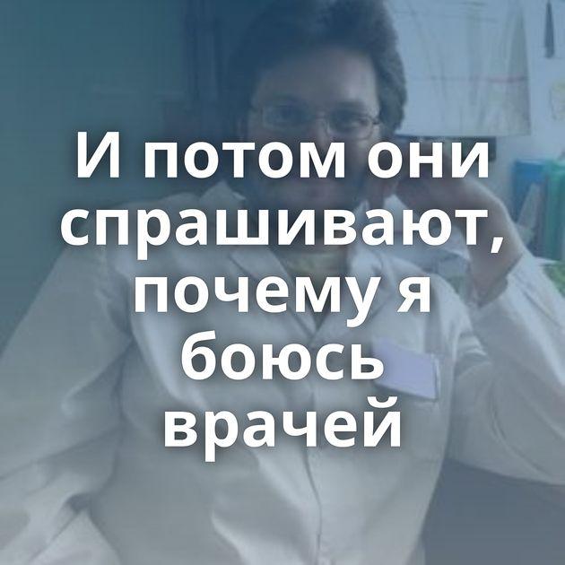 И потом они спрашивают, почему я боюсь врачей