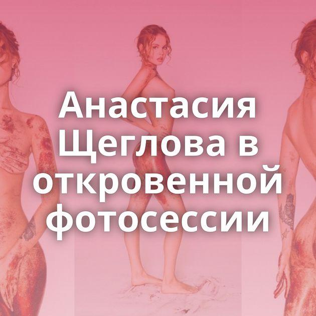 Анастасия Щеглова в откровенной фотосессии