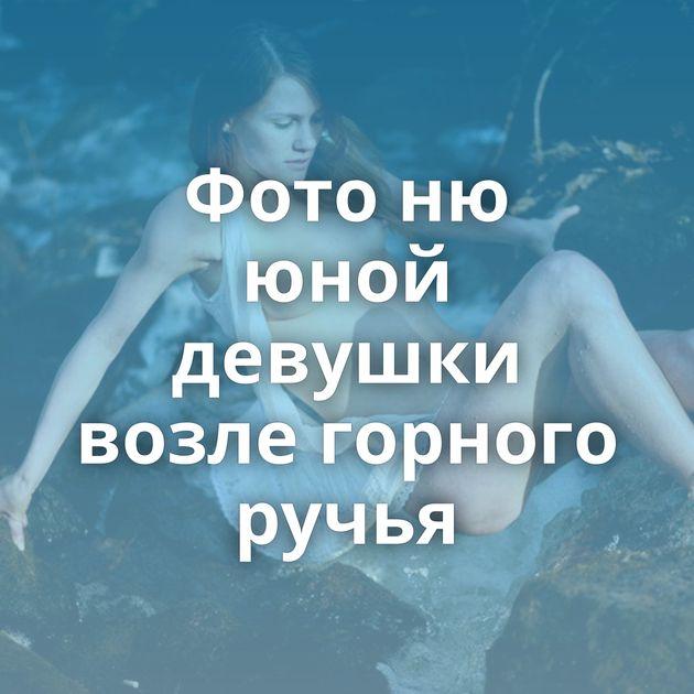 Фото ню юной девушки возле горного ручья