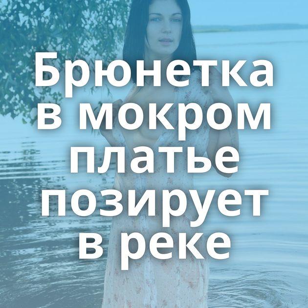 Брюнетка в мокром платье позирует в реке