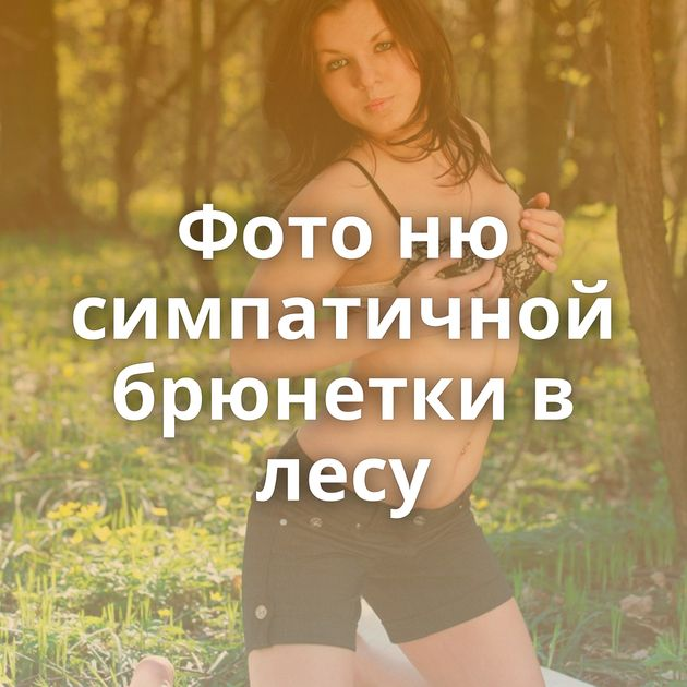 Фото ню симпатичной брюнетки в лесу