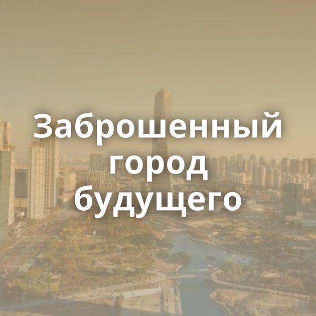Заброшенный город будущего