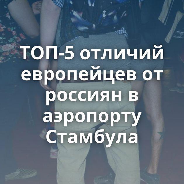 ТОП-5 отличий европейцев от россиян в аэропорту Стамбула