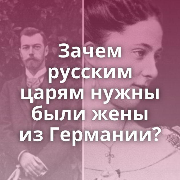 Зачем русским царям нужны были жены изГермании?