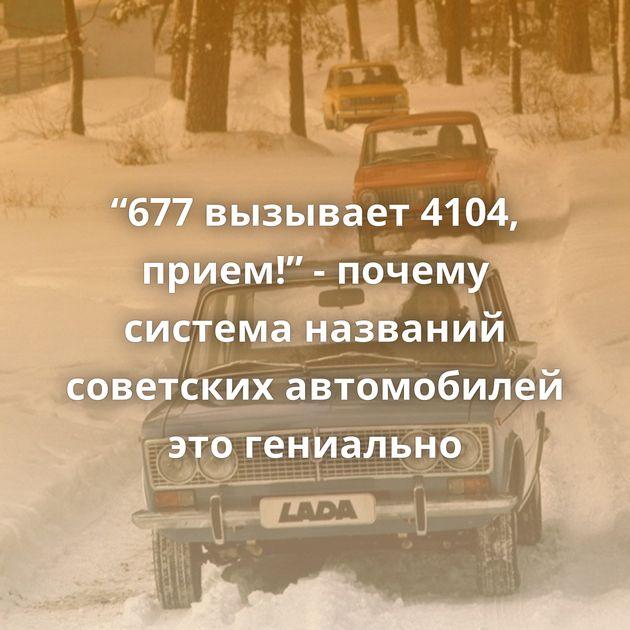 """""""677вызывает 4104, прием!"""" - почему система названий советских автомобилей этогениально"""