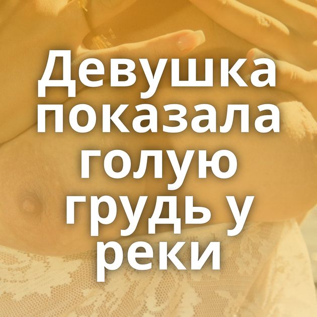 Девушка показала голую грудь у реки