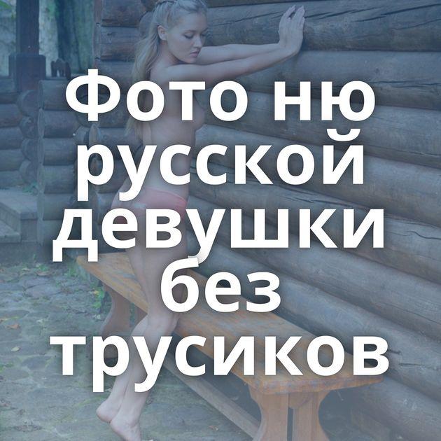 Фото ню русской девушки без трусиков