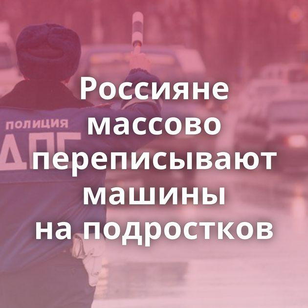 Россияне массово переписывают машины наподростков