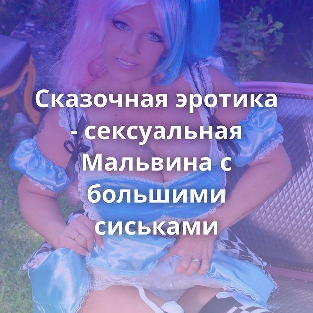 Сказочная эротика - сексуальная Мальвина с большими сиськами