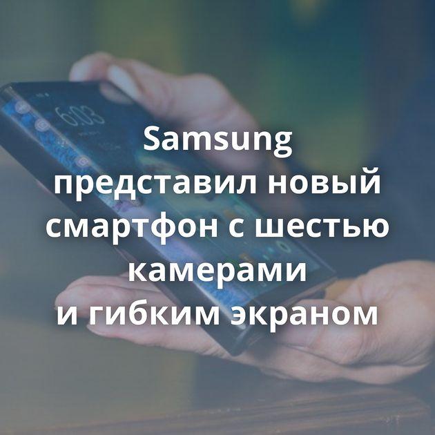 Samsung представил новый смартфон сшестью камерами игибким экраном