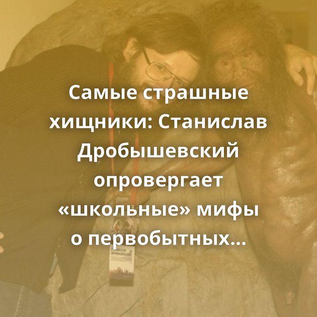 Самые страшные хищники: Станислав Дробышевский опровергает «школьные» мифы опервобытных воинах