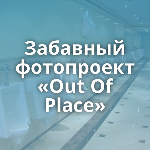 Забавный фотопроект «Out Of Place»