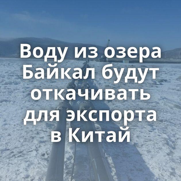 Воду изозера Байкал будут откачивать дляэкспорта вКитай