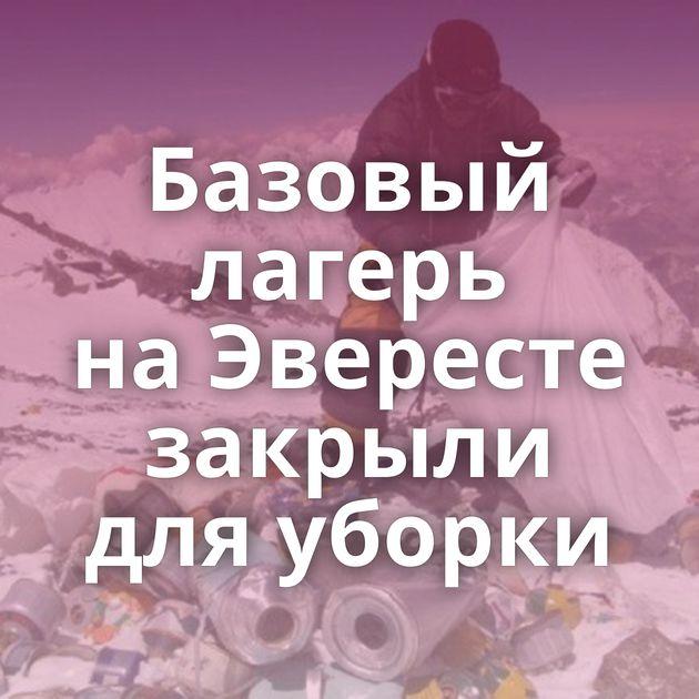Базовый лагерь наЭвересте закрыли дляуборки