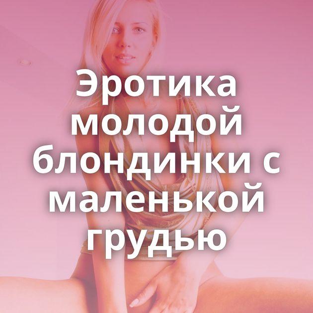 Эротика молодой блондинки с маленькой грудью