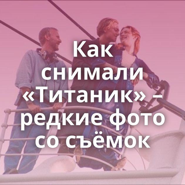 Как снимали «Титаник» – редкие фото со съёмок