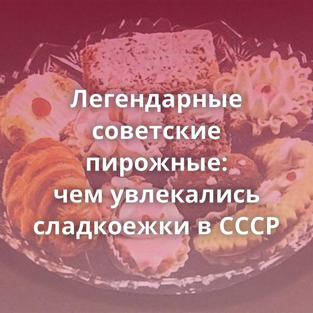 Легендарные советские пирожные: чемувлекались сладкоежки вСССР