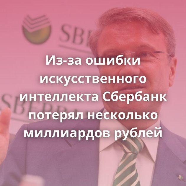 Из-за ошибки искусственного интеллекта Сбербанк потерял несколько миллиардов рублей
