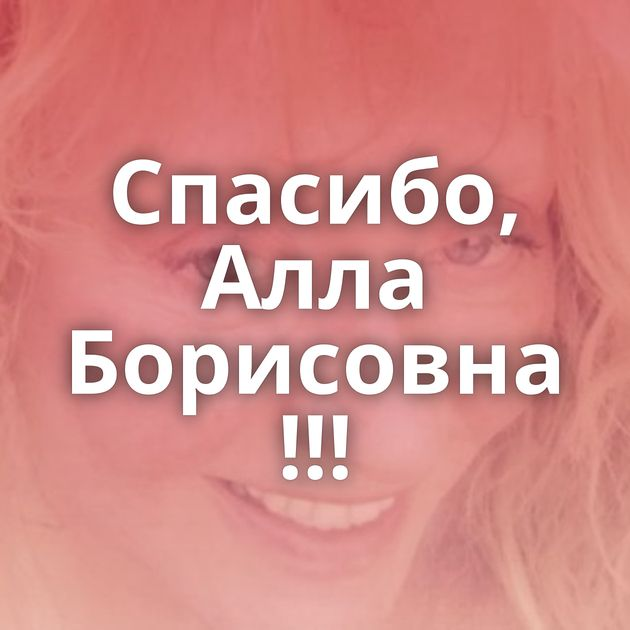 Спасибо, Алла Борисовна !!!