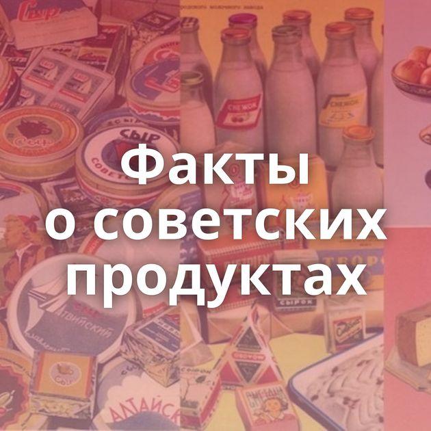 Факты осоветских продуктах