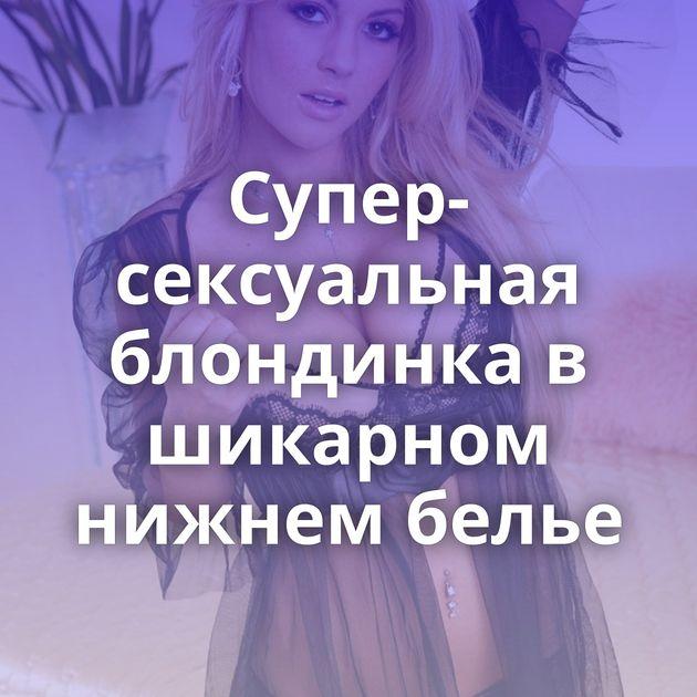 Супер-сексуальная блондинка в шикарном нижнем белье
