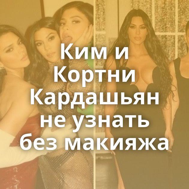 Ким и Кортни Кардашьян не узнать без макияжа