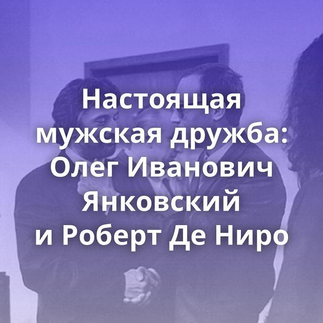 Настоящая мужская дружба: Олег Иванович Янковский иРоберт ДеНиро