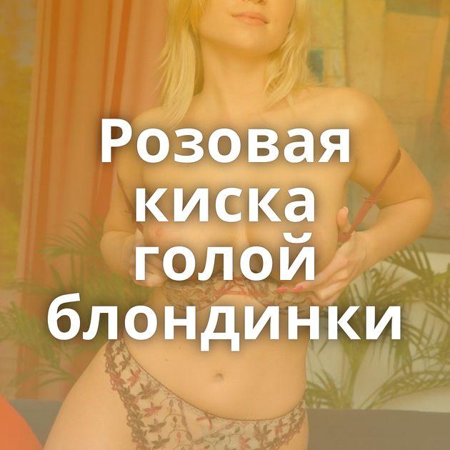 Розовая киска голой блондинки
