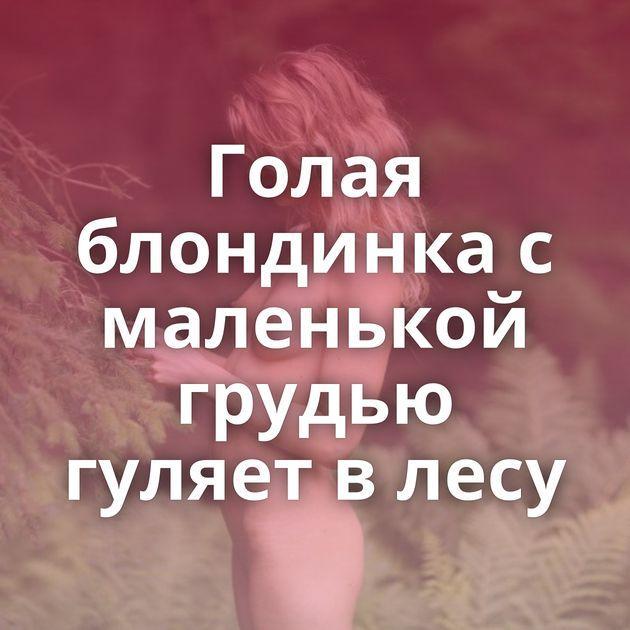 Голая блондинка с маленькой грудью гуляет в лесу