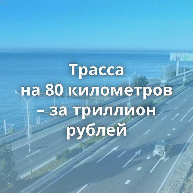Трасса на80километров – затриллион рублей