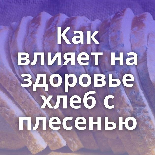 Как влияет на здоровье хлеб с плесенью
