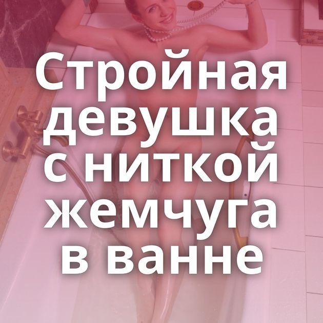 Стройная девушка с ниткой жемчуга в ванне