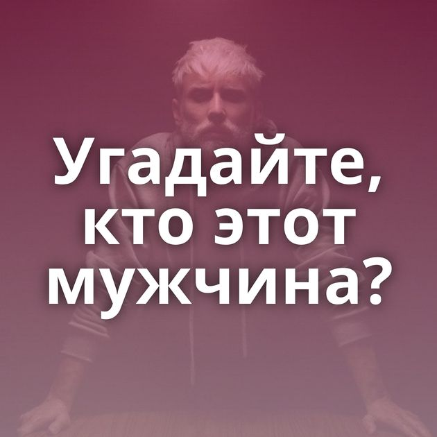 Угадайте, кто этот мужчина?