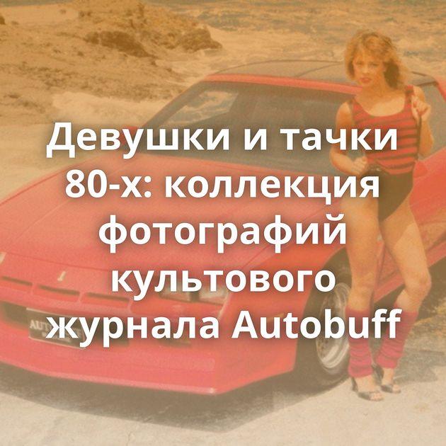 Девушки итачки 80-х: коллекция фотографий культового журнала Autobuff