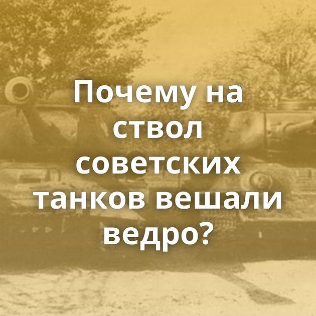 Почему на ствол советских танков вешали ведро?