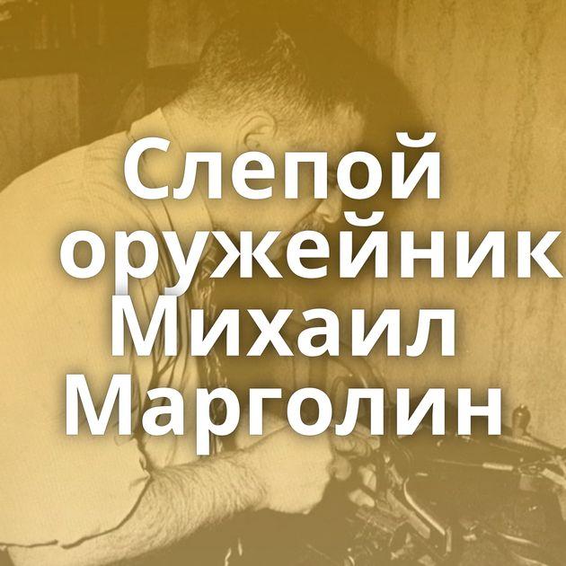 Слепой оружейник Михаил Марголин