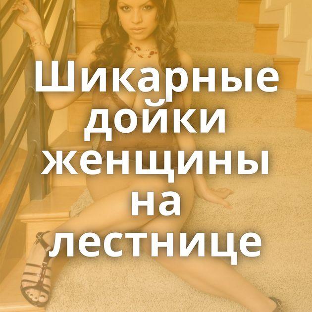 Шикарные дойки женщины на лестнице